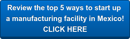 Review the top 5 ways to operate  a manufacturing facility in Mexico!