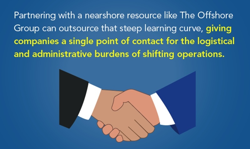 Partnering with a nearshore resource like The Offshore Group can outsource that steep learning curve, giving companies a single point of contact for the logistical and administrative burdens of shifting operations.